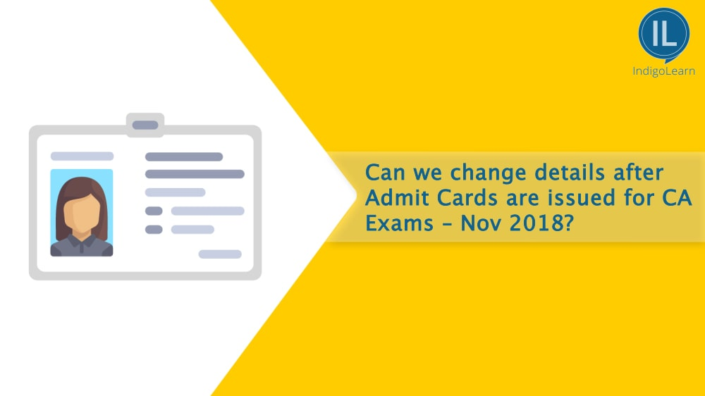Can we change details after Admit Cards are issued for CA Exams - Nov 2018?